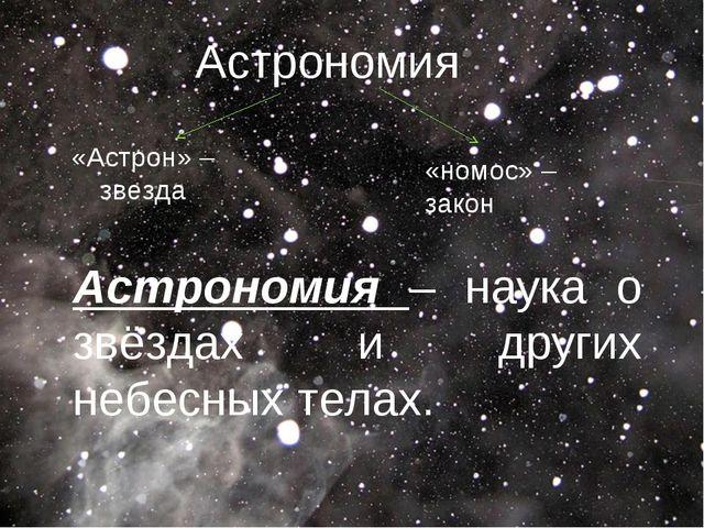 Астрономия – наука о звёздах и других небесных телах. Астрономия «Астрон» –...
