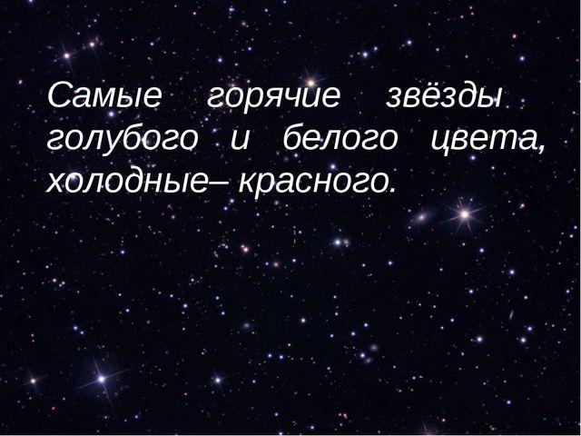 Самые горячие звёзды голубого и белого цвета, холодные– красного.