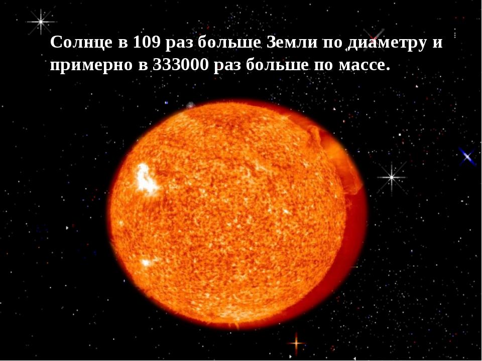 Солнце в 109 раз больше Земли по диаметру и примерно в 333000 раз больше по м...