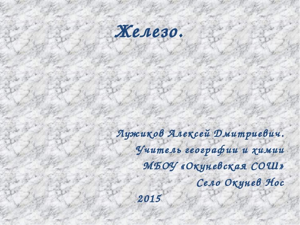 Железо. Лужиков Алексей Дмитриевич. Учитель географии и химии МБОУ «Окуневска...