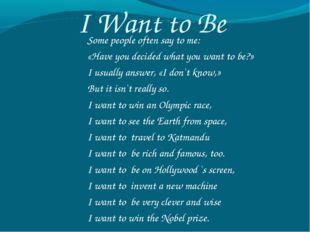 I Want to Be Some people often say to me: «Have you decided what you want to