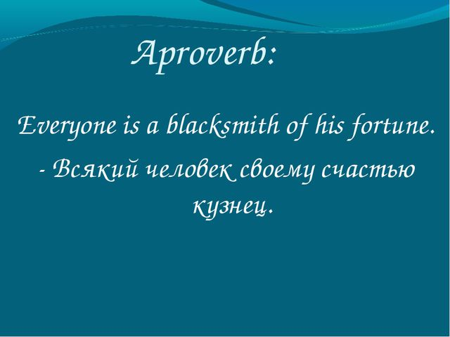 Aproverb: Everyone is a blacksmith of his fortune. - Всякий человек своему сч...