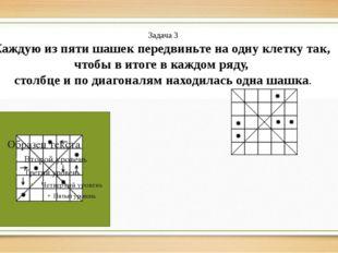 Задача 3 Каждую из пяти шашек передвиньте на одну клетку так, чтобы в итоге в