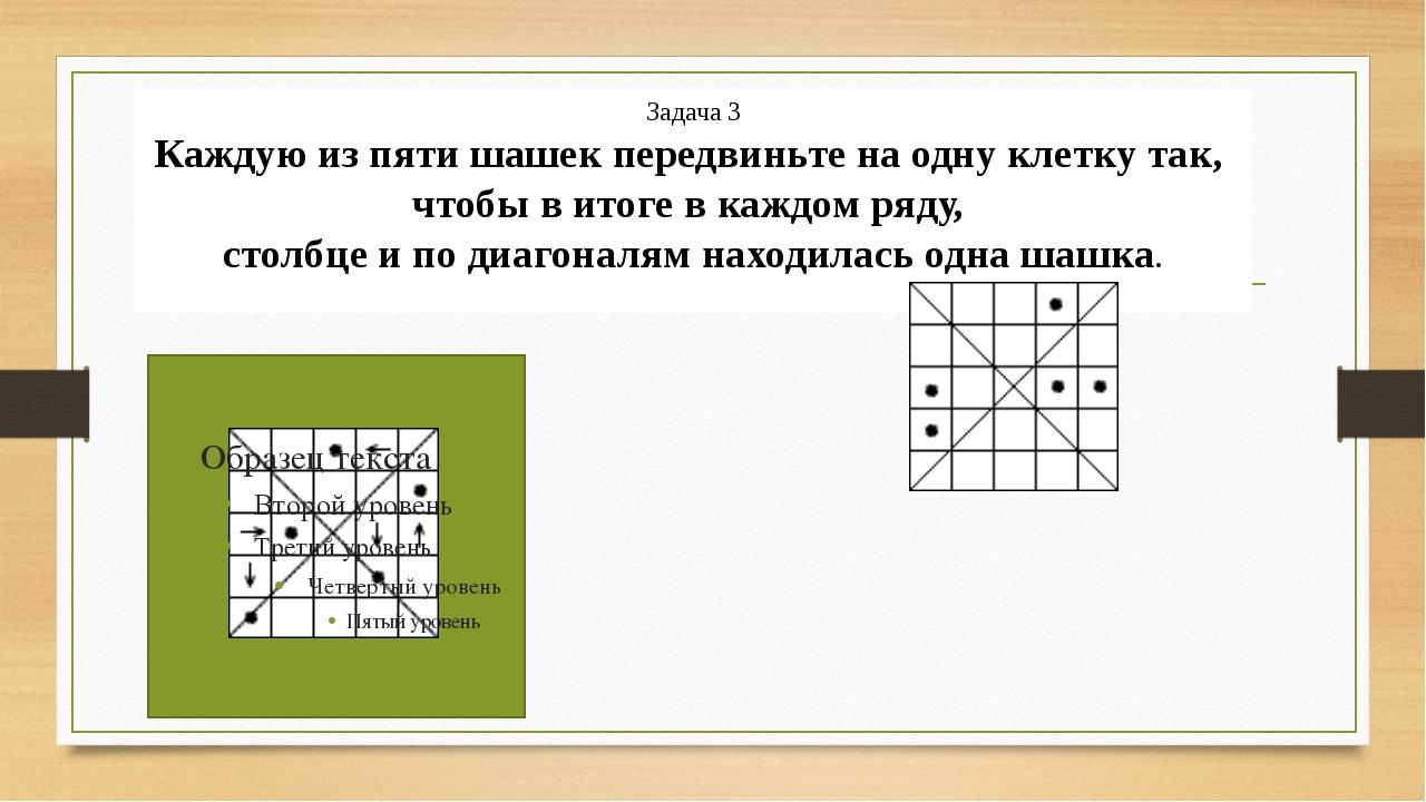 Задача 3 Каждую из пяти шашек передвиньте на одну клетку так, чтобы в итоге в...