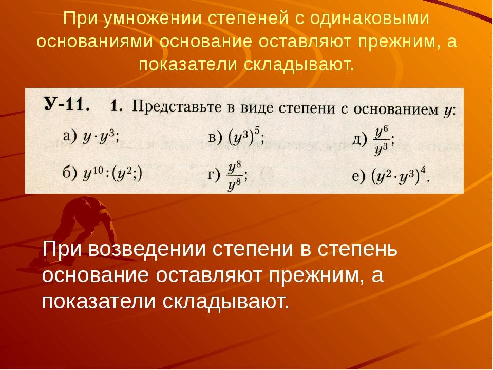 При умножении степеней с одинаковыми основаниями основание оставляют прежним,...