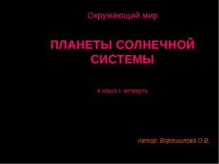 Окружающий мир ПЛАНЕТЫ СОЛНЕЧНОЙ СИСТЕМЫ 4 класс I четверть Автор: Ворошилова