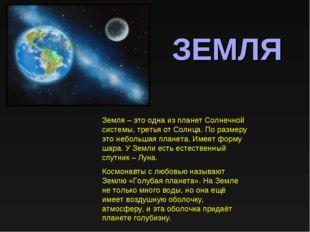 ЗЕМЛЯ Земля – это одна из планет Солнечной системы, третья от Солнца. По разм