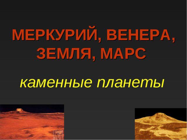 МЕРКУРИЙ, ВЕНЕРА, ЗЕМЛЯ, МАРС каменные планеты
