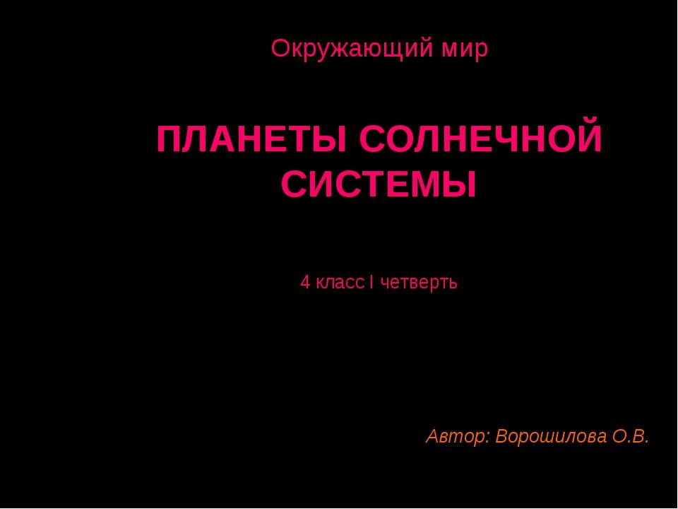 Окружающий мир ПЛАНЕТЫ СОЛНЕЧНОЙ СИСТЕМЫ 4 класс I четверть Автор: Ворошилова...