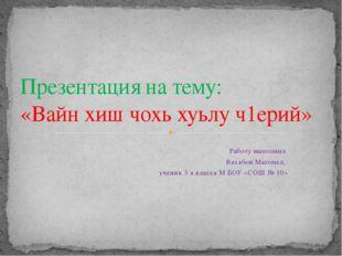 Работу выполнил Вахабов Магомед, ученик 3 а класса М БОУ «СОШ № 10» Презентац