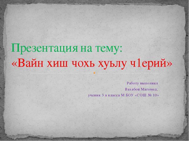 Работу выполнил Вахабов Магомед, ученик 3 а класса М БОУ «СОШ № 10» Презентац...