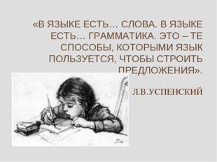 «В ЯЗЫКЕ ЕСТЬ… СЛОВА. В ЯЗЫКЕ ЕСТЬ… ГРАММАТИКА. ЭТО – ТЕ СПОСОБЫ, КОТОРЫМИ ЯЗ