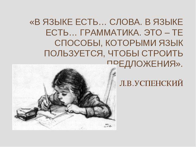 «В ЯЗЫКЕ ЕСТЬ… СЛОВА. В ЯЗЫКЕ ЕСТЬ… ГРАММАТИКА. ЭТО – ТЕ СПОСОБЫ, КОТОРЫМИ ЯЗ...