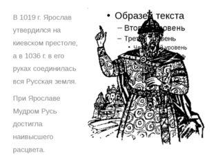 В 1019 г. Ярослав утвердился на киевском престоле, а в 1036 г. в его руках со