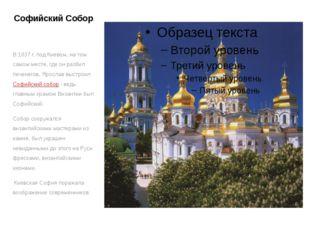 Софийский Собор В 1037 г. под Киевом, на том самом месте, где он разбил печен
