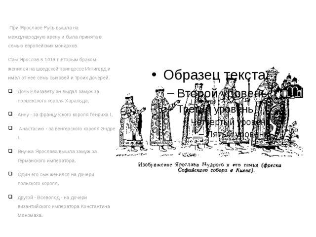 При Ярославе Русь вышла на международную арену и была принята в семью европе...