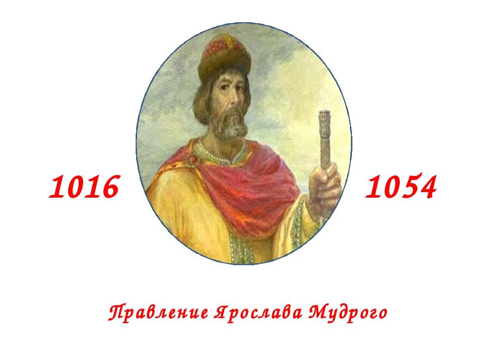 1016 1054 Правление Ярослава Мудрого