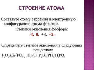 Составьте схему строения и электронную конфигурацию атома фосфора. Степени о