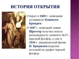 Открыт в 1669 г. немецким алхимиком Хеннигом Брандом. В 1847г. немецкий хим
