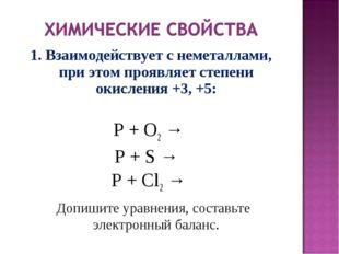 1. Взаимодействует с неметаллами, при этом проявляет степени окисления +3, +5