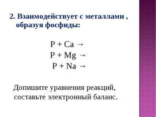 2. Взаимодействует с металлами , образуя фосфиды: P + Ca → P + Mg → P + Na →