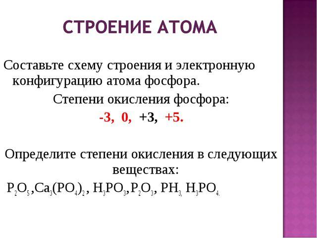 Составьте схему строения и электронную конфигурацию атома фосфора. Степени о...