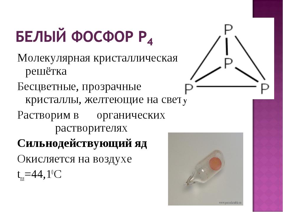 Молекулярная кристаллическая решётка Бесцветные, прозрачные кристаллы, желтею...