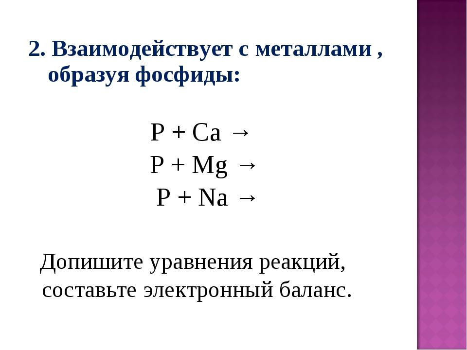 2. Взаимодействует с металлами , образуя фосфиды: P + Ca → P + Mg → P + Na →...