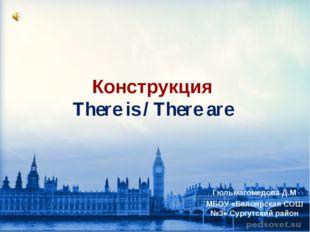 Конструкция There is / There are Гюльмагомедова Д.М МБОУ «Белоярская СОШ №3»