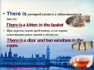 There is употребляется в единственном числе: There is a kitten in the basket