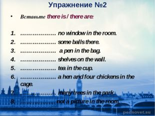 Упражнение №2 Вставьте there is / there are: ……………… no window in the room. ……