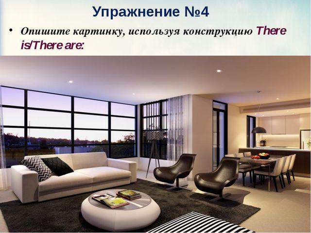 Упражнение №4 Опишите картинку, используя конструкцию There is/There are: