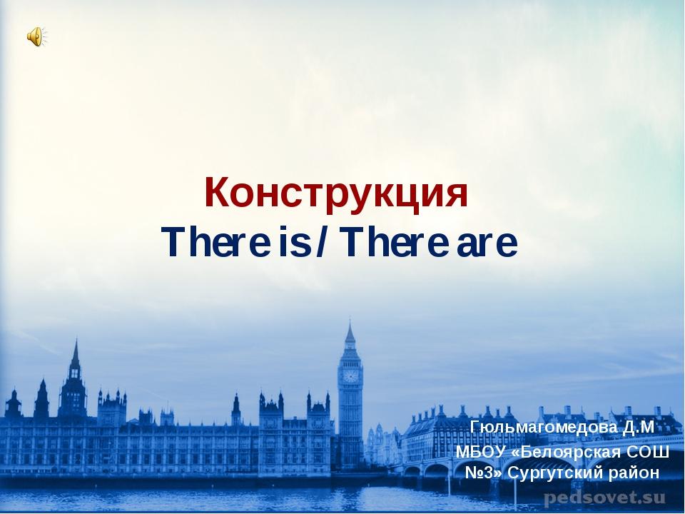 Конструкция There is / There are Гюльмагомедова Д.М МБОУ «Белоярская СОШ №3»...