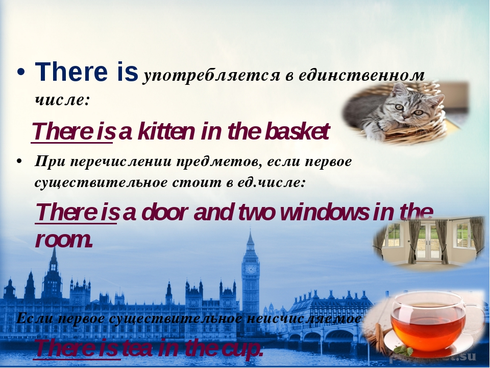 There is употребляется в единственном числе: There is a kitten in the basket...