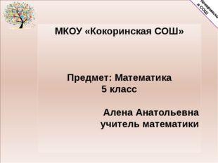МКОУ «Кокоринская СОШ» Предмет: Математика 5 класс Алена Анатольевна учитель