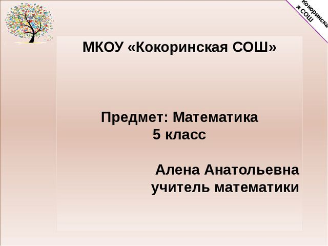 МКОУ «Кокоринская СОШ» Предмет: Математика 5 класс Алена Анатольевна учитель...