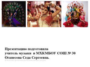 Презентацию подготовила учитель музыки и МХКМБОУ СОШ № 30 Оганесова Седа Серг
