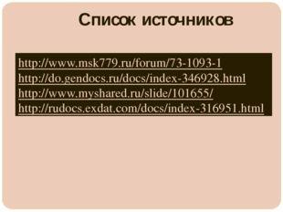 Список источников http://www.msk779.ru/forum/73-1093-1 http://do.gendocs.ru/d