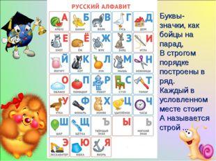 Буквы-значки, как бойцы на парад, В строгом порядке построены в ряд. Каждый в