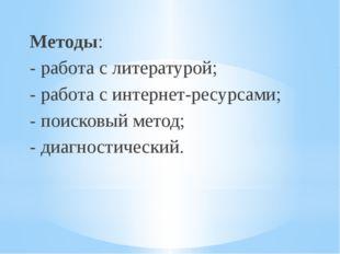 Методы: - работа с литературой; - работа с интернет-ресурсами; - поисковый ме