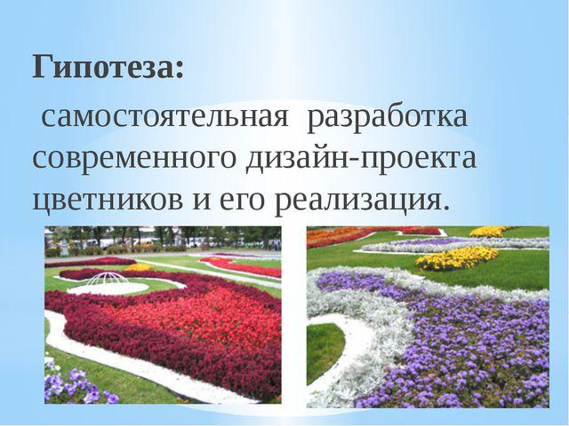Гипотеза: самостоятельная разработка современного дизайн-проекта цветников и...