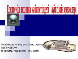 Исабекова Жанагуль Омиртаевна №54ЖББОМ информатика пәнінің мұғалімі