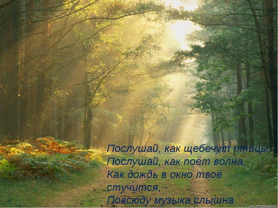 Послушай, как щебечут птицы, Послушай, как поёт волна, Как дождь в окно твоё...