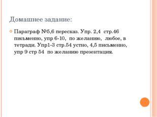 Домашнее задание: Параграф №5,6 пересказ. Упр. 2,4 стр.46 письменно, упр 6-10