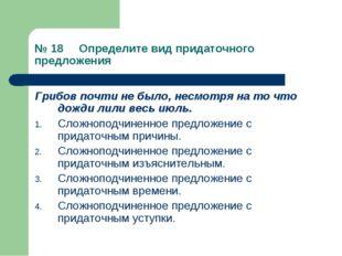 № 18 Определите вид придаточного предложения Грибов почти не было, несмотря н