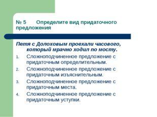 № 5 Определите вид придаточного предложения Петя с Долоховым проехали часовог