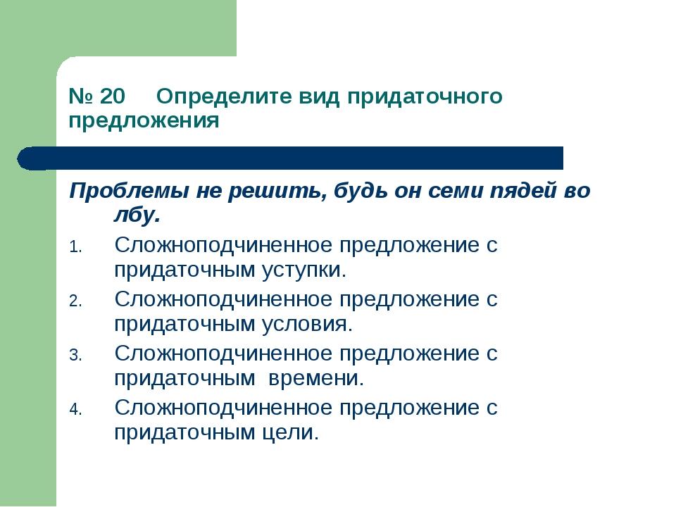 № 20 Определите вид придаточного предложения Проблемы не решить, будь он семи...