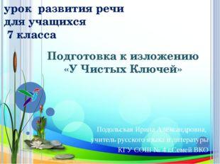 Подготовка к изложению «У Чистых Ключей» Подольская Ирина Александровна, учит