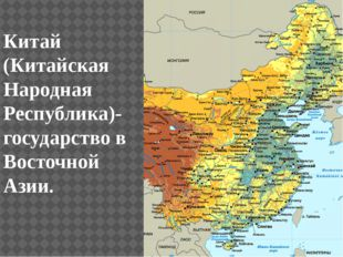 Китай (Китайская Народная Республика)- государство в Восточной Азии.