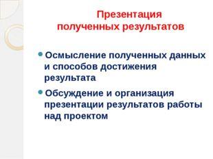 Презентация полученных результатов Осмысление полученных данных и способов д